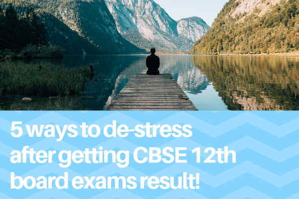 5 ways to de-stress after getting cbse 12th board exams result!